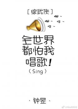 Toàn thế giới đều sợ ta ca hát [Tổng võ hiệp]